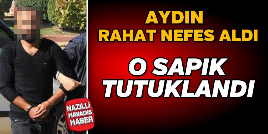 Aydın'da o sapık tutuklandı