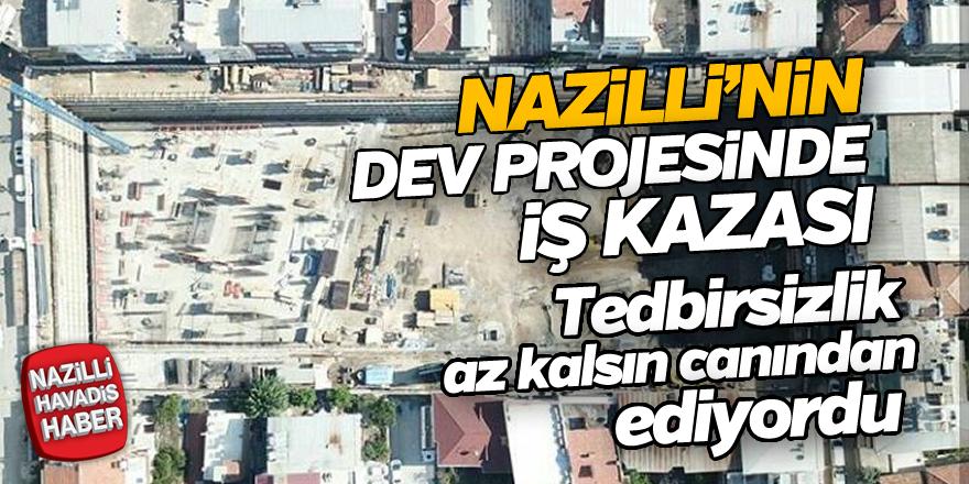 Nazilli'nin dev projesinde iş kazası