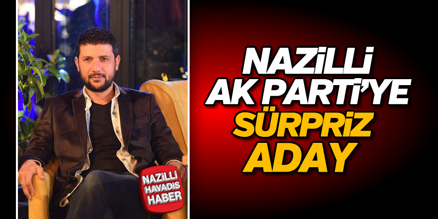 Nazilli AK Parti'ye sürpriz aday