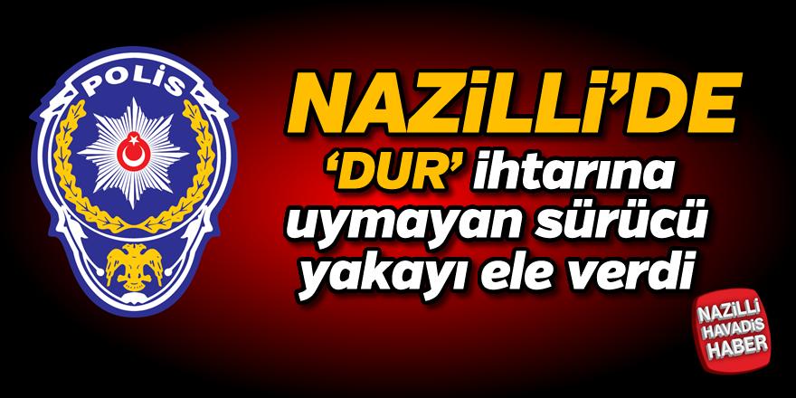 Nazilli'de 'Dur' ihtarına uymayan sürücü yakalandı