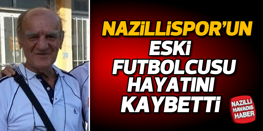 Nazillispor'un eski futbolcusu hayatını haybetti