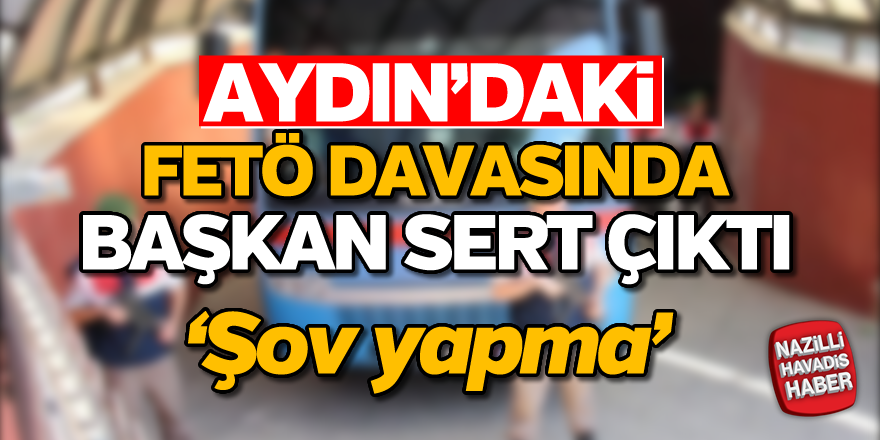 Aydın'daki FETÖ davasında 'Şov Yapma' uyarısı
