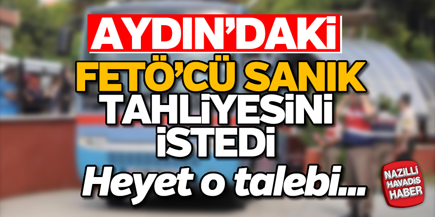 Aydın'daki FETÖ'cü sanık tahliyesini istedi