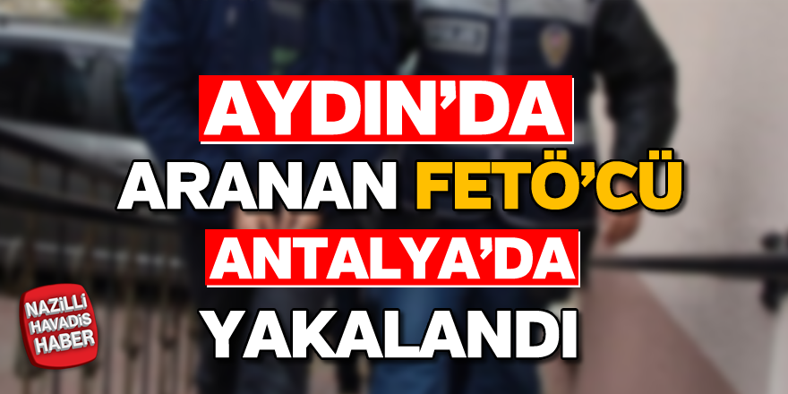 Aydın'da aranan FETÖ'cü Antalya'da yakalandı