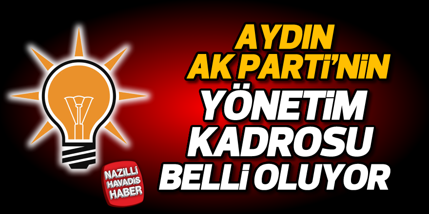 Aydın AK Parti'nin yönetim kadrosu belli oluyor