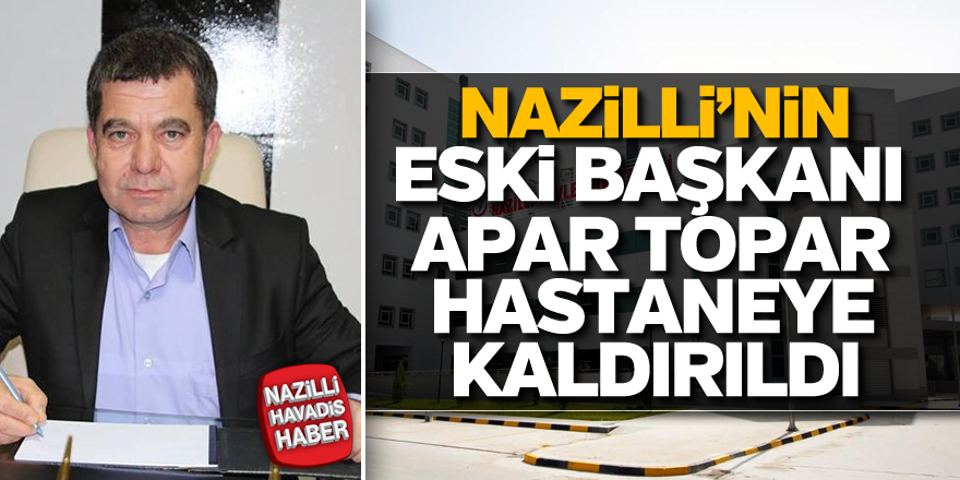 Nazilli'nin eski başkanı apar topar hastaneye kaldırıldı