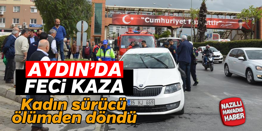 Aydın'da kadın sürücü ölümden döndü