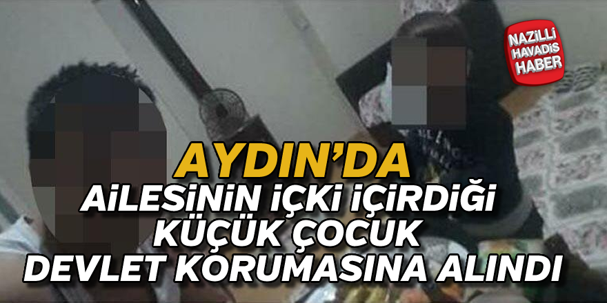 Aydın'da ailesinin içki içirdiği çocuk devlet korumasına alındı