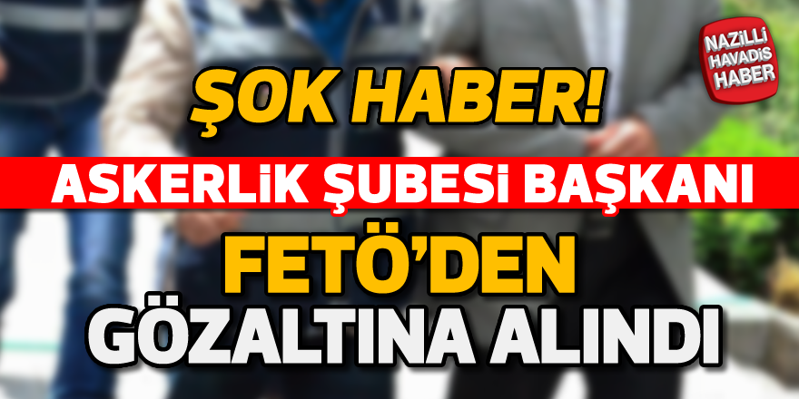 Askerlik Şubesi Başkanı FETÖ'den gözaltına alındı