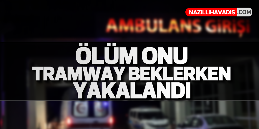 Ölüm onu tramway beklerken yakalandı