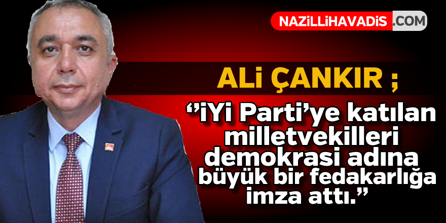 Ali Çankır ; İYİ Parti'ye katılan milletvekilleri demokrasi adına büyük bir fedakarlığa imza attı.''