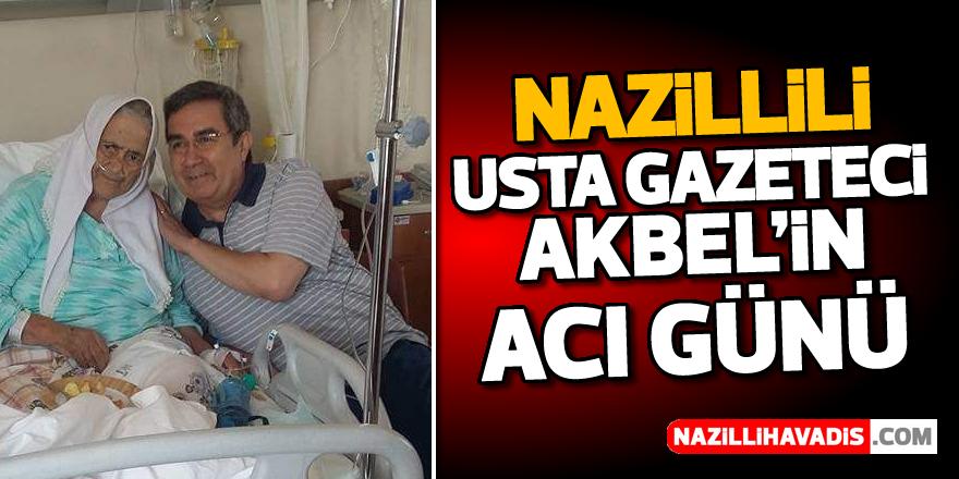 Nazillili usta gazeteci Akbel'in acı günü