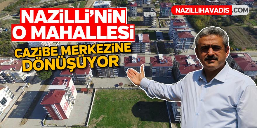 Nazilli'nin o mahallesi cazibe merkezine dönüşüyor