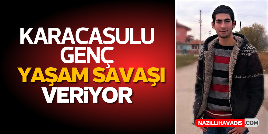 Karacasulu genç yaşam savaşı veriyor