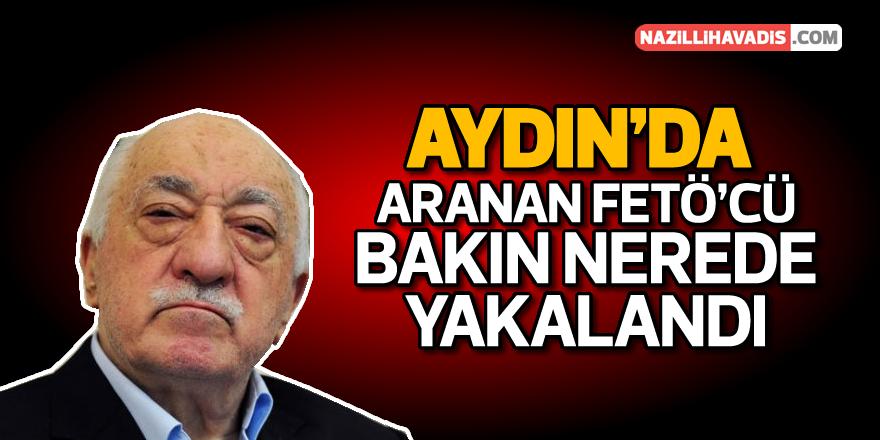 Aydın'da aranan FETÖ'cü bakın nerede yakalandı