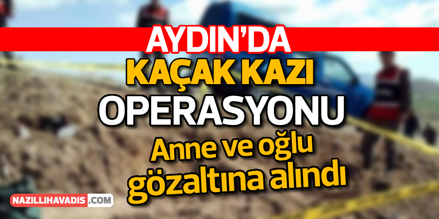 Aydın'da kaçak kazı operasyonu