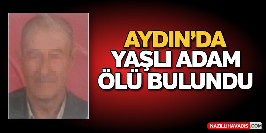 Aydın'da yaşlı adam ölü bulundu