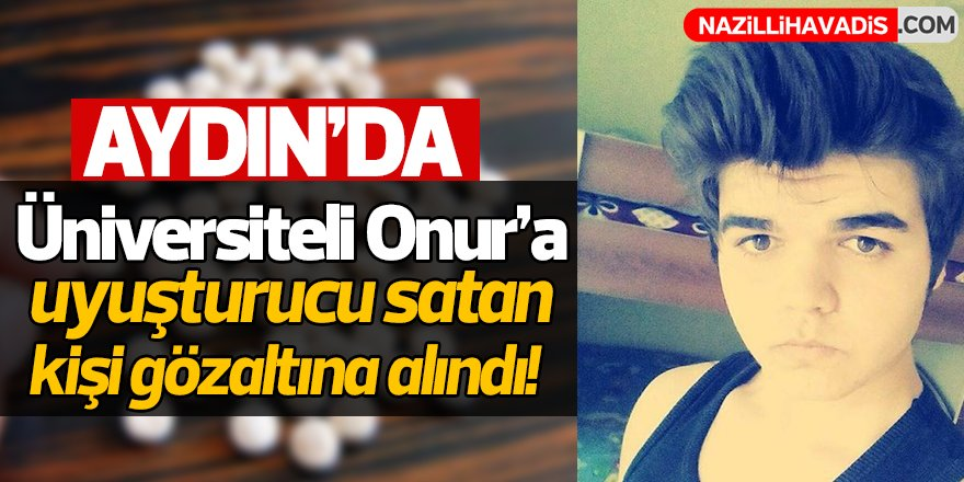Aydın'da Üniversiteli Onur'a uyuşturucuyu satan kişi gözaltına alındı!