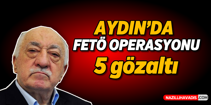 Aydın'da FETÖ operasyonu: 5 gözaltı