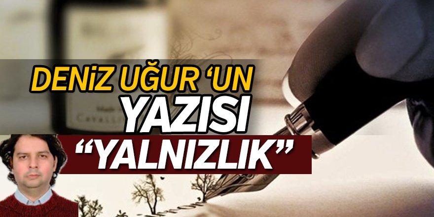 """Deniz Uğur'un yazısı """"YALNIZLIK"""""""