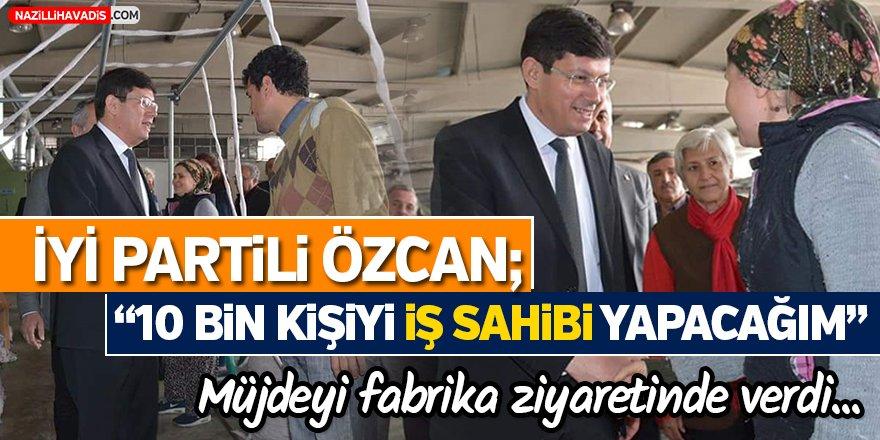 """İYİ Partili Özcan; """"10 bin kişiyi iş sahibi yapacağım"""""""