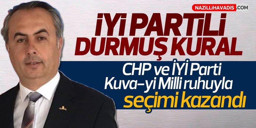 """İYİ Partili Durmuş Kural ;""""CHP ve İYİ Parti Kuva-yi Milli ruhuyla seçimi kazandı"""""""