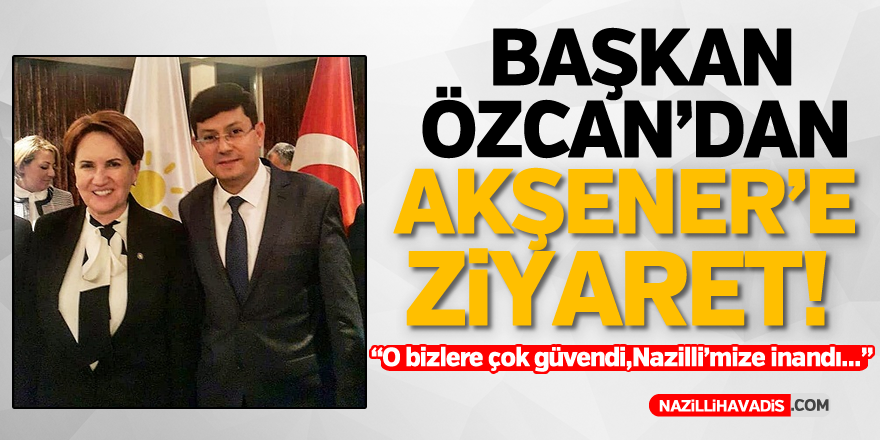 Başkan Özcan'dan Akşener'e ziyaret!