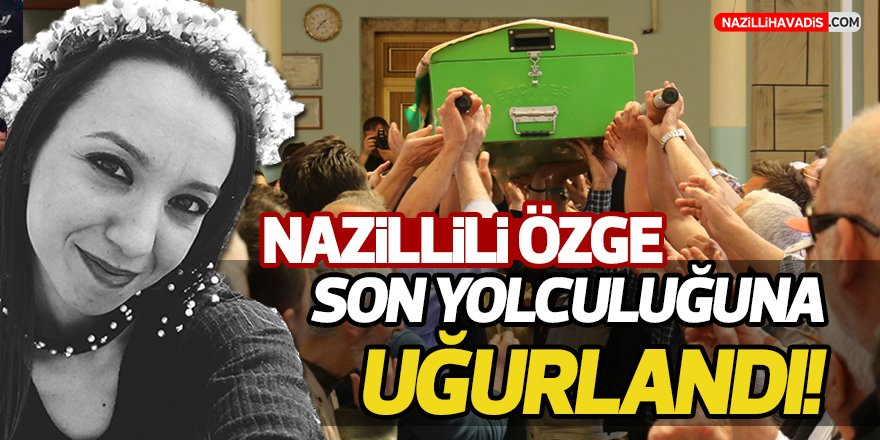 Nazilli Özge Son Yolculuğuna Uğurlandı!