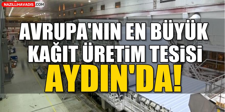 Avrupa'nın en büyük kağıt üretim tesisi Aydın'da!