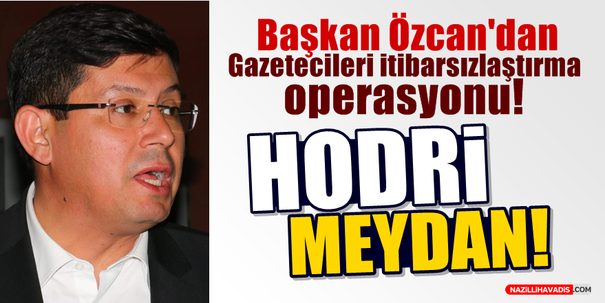 Başkan Özcan'dan Gazetecileri itibarsızlaştırma operasyonu!