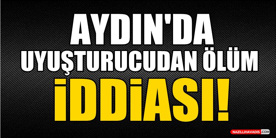 Aydın'da uyuşturucudan ölüm iddiası!