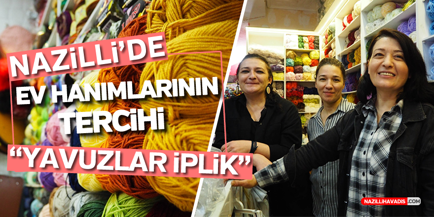 """NAZİLLİ'DE  EV HANIMLARININ TERCİHİ YAVUZLAR İPLİK"""