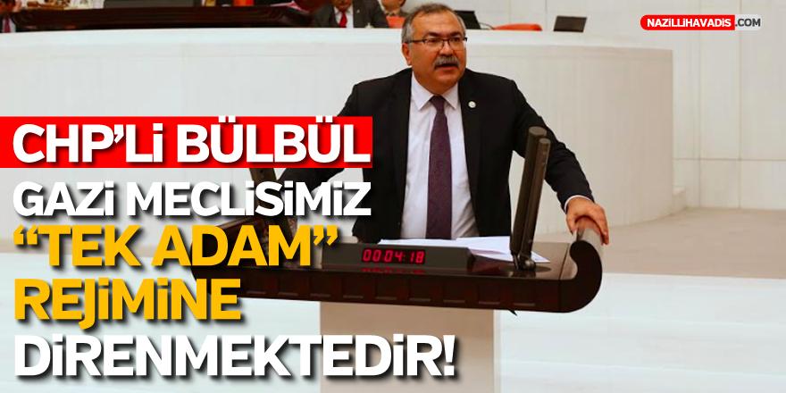 """CHP'Lİ BÜLBÜL,""""GAZİ MECLİSİMİZ TEK ADAM REJİMİNE KARŞI DİRENMEKTEDİR"""""""