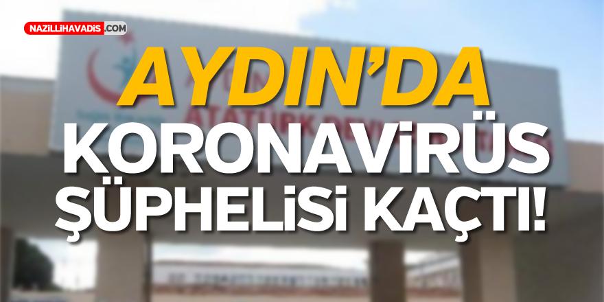 AYDIN'DA KORONAVİRÜS ŞÜPHELİSİ KAÇTI
