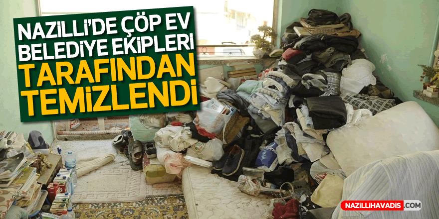 Çöp ev Nazilli Belediyesi ekipleri tarafından temizlendi