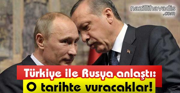 Türkiye ile Rusya anlaştı: O tarihte vuracaklar!