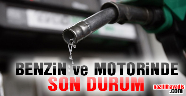 Benzin ve Motorinde son durum