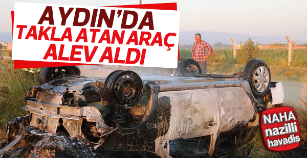 Aydın'da takla atan otomobil alev aldı