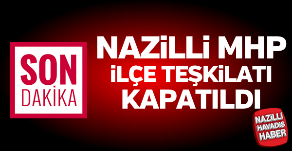Nazilli MHP İlçe Teşkilatı kapatıldı