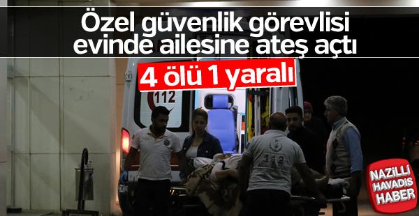 Özel güvenlik görevlisi ailesine ateş açtı: 4 ölü, 1 yaralı