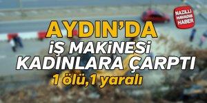 Aydın'da iş makinesinin çarptığı kadın öldü