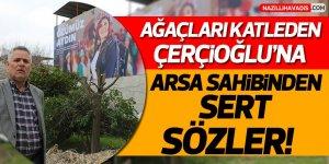 Ağaçları katleden Çerçioğlu'na arsa sahibinden sert sözler!