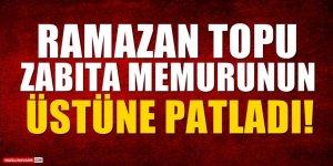 Ramazan Topu Zabıta Memurunun Üstüne Patladı!