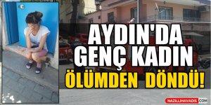 Aydın'da genç kadın ölümden döndü!