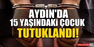 Aydın'da 15 yaşındaki çocuk  tutuklandı!