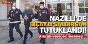 Nazilli'de bıçaklı saldırgan tutuklandı! Alacak-verecek meselesi...