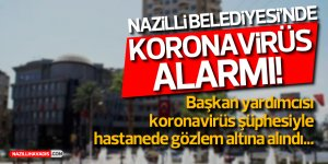 NAZİLLİ BELEDİYESİ'NDE KORONAVİRÜS ALARMI!