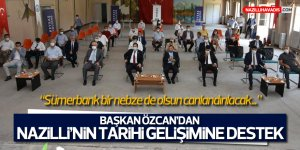 Başkan Özcan'dan Nazilli'nin tarihi gelişimine tam destek