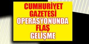 Cumhuriyet Gazetesi'ne operasyonda flaş gelişme