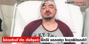 İstanbul'da dehşet: Ünlü sanatçı bıçaklandı!